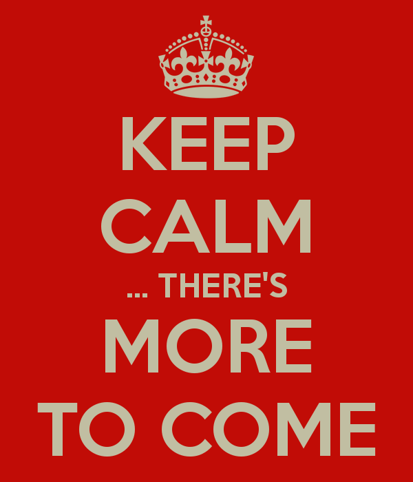 keep-calm-there-s-more-to-come