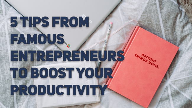 5 Tips from Famous Entrepreneurs to Instantly Boost Your Productivity