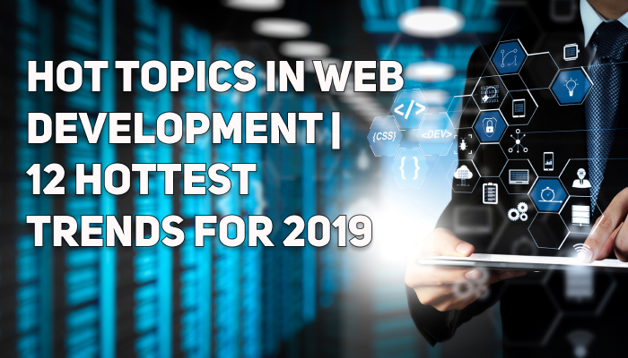 Hot Topics in Web Development | 12 Hottest Trends for 2019