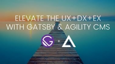 Elevate the UX+DX+EX with Gatsby & Agility CMS