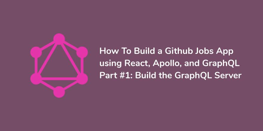 How To Build a Github Jobs App using React, Apollo, and GraphQL - Part #1: Build the GraphQL Server