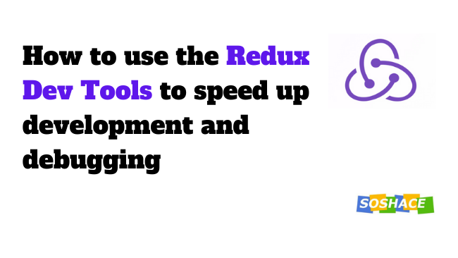 How to use the redux dev tools to speed up development and debugging