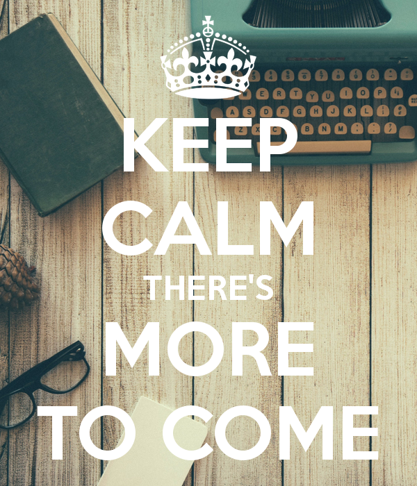 keep-calm-there-s-more-to-come-14